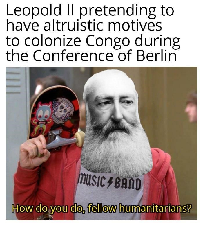 Product - Leopold Il pretending to have altruistic motives to colonize Congo during the Conference of Berlin musIC 4 BAND How do you do, fellow humanitarians?