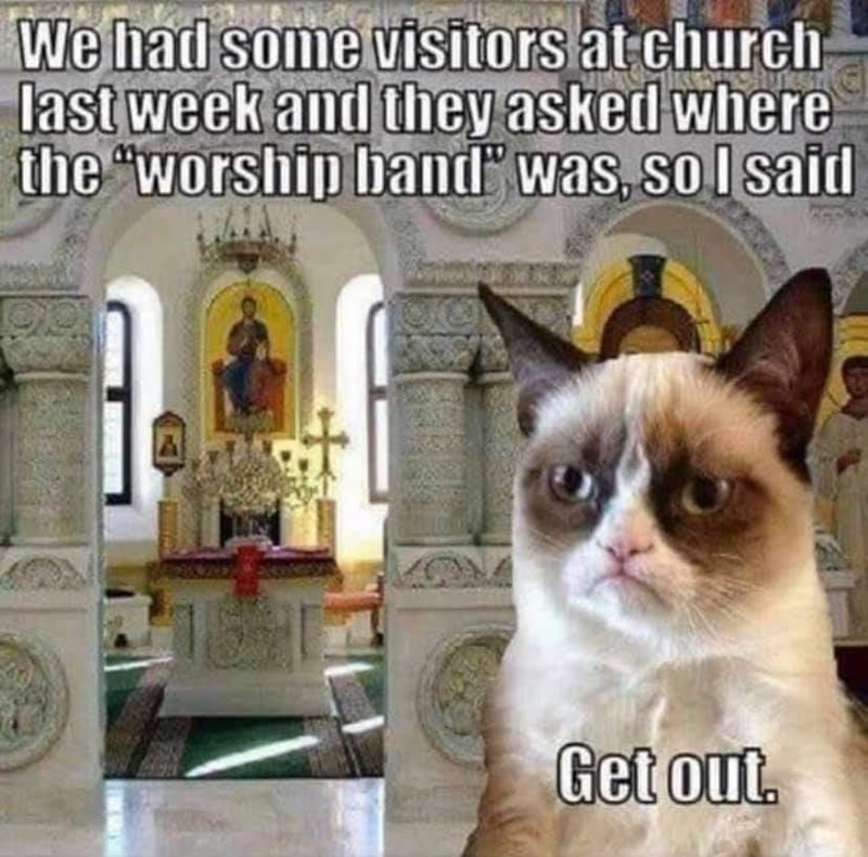 """Cat - We had some visitors at church last week and they asked where the """"worship band"""" was, sol said Get out."""