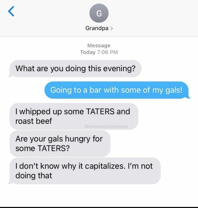 Font - G Grandpa > Message Today 7:06 PM What are you doing this evening? Going to a bar with some of my gals! I whipped up some TATERS and roast beef @wholesumboomers Are your gals hungry for some TATERS? I don't know why it capitalizes. I'm not doing that