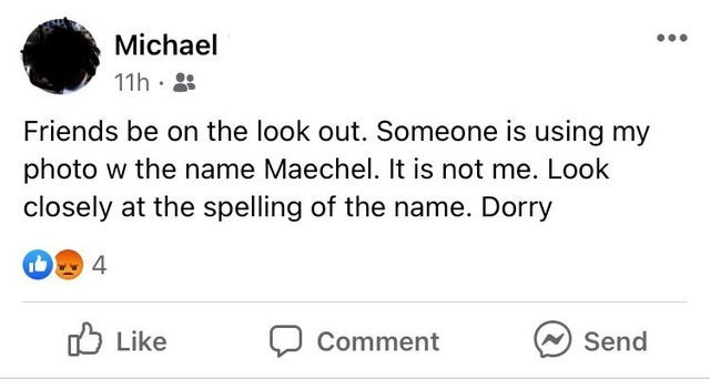Font - Michael 11h . Friends be on the look out. Someone is using my photo w the name Maechel. It is not me. Look closely at the spelling of the name. Dorry 4 O Like Comment Send