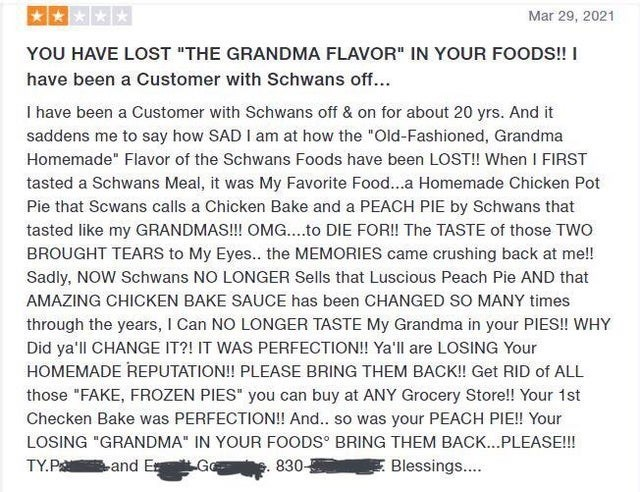 """Font - *** Mar 29, 2021 YOU HAVE LOST """"THE GRANDMA FLAVOR"""" IN YOUR FOODS! I have been a Customer with Schwans off... I have been a Customer with Schwans off & on for about 20 yrs. And it saddens me to say how SAD I am at how the """"Old-Fashioned, Grandma Homemade"""" Flavor of the Schwans Foods have been LOST! When I FIRST tasted a Schwans Meal, it was My Favorite Food...a Homemade Chicken Pot Pie that Scwans calls a Chicken Bake and a PEACH PIE by Schwans that tasted like my GRANDMAS!! OMG...to DIE"""