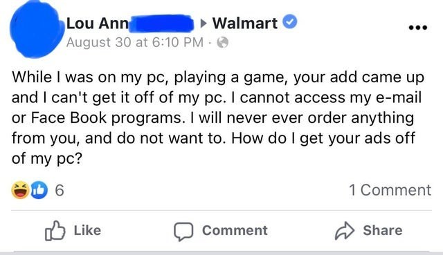 Font - > Walmart Lou Ann August 30 at 6:10 PM O While I was on my pc, playing a game, your add came up and I can't get it off of my pc. I cannot access my e-mail or Face Book programs. I will never ever order anything from you, and do not want to. How do I get your ads off of my pc? 6 1 Comment 5 Like Comment A Share