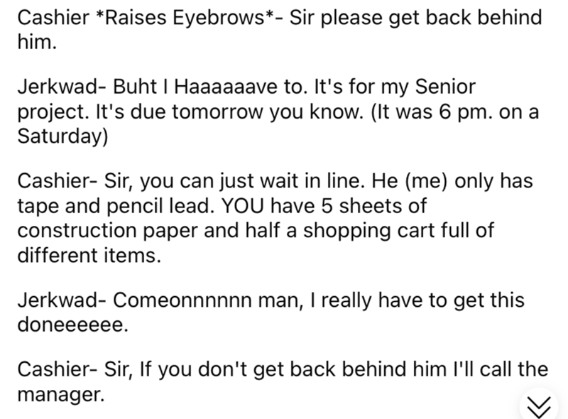 Font - Cashier *Raises Eyebrows*- Sir please get back behind him. Jerkwad- Buht I Haaaaaave to. It's for my Senior project. It's due tomorrow you know. (It was 6 pm. on a Saturday) Cashier- Sir, you can just wait in line. He (me) only has tape and pencil lead. YOU have 5 sheets of construction paper and half a shopping cart full of different items. Jerkwad- Comeonnnnnn man, I really have to get this doneeeeee. Cashier- Sir, If you don't get back behind him l'll call the manager.