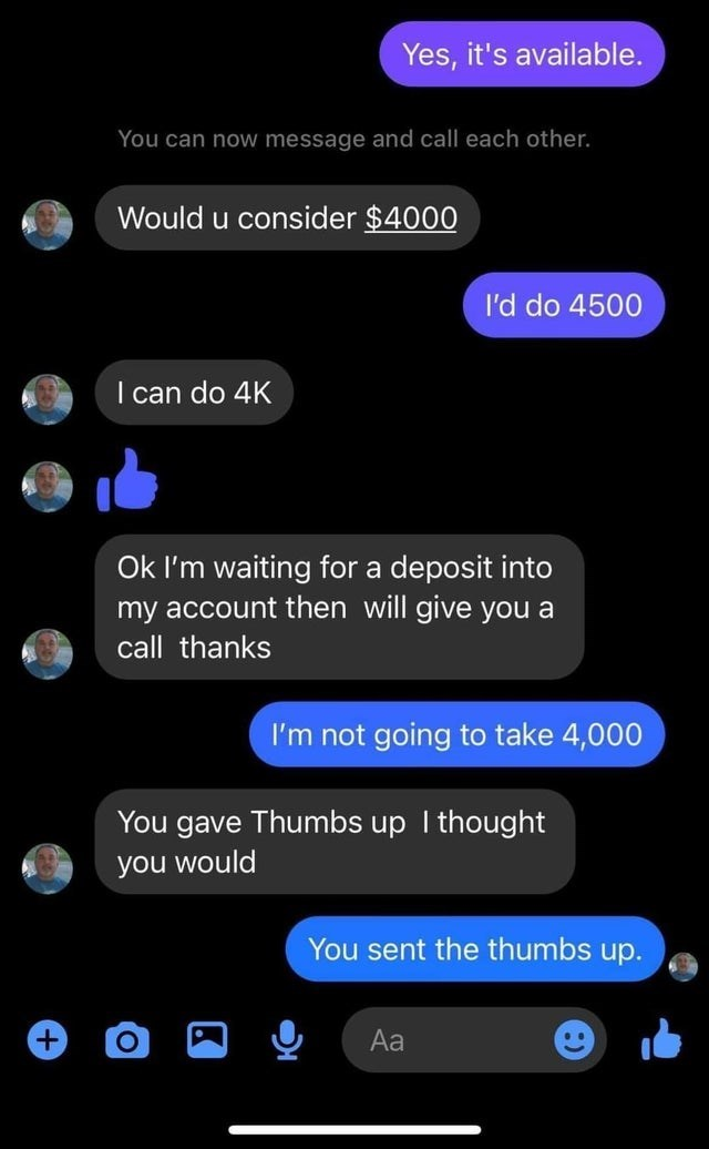 Light - Yes, it's available. You can now message and call each other. Would u consider $4000 I'd do 4500 I can do 4K Ok l'm waiting for a deposit into my account then will give you a call thanks I'm not going to take 4,000 You gave Thumbs up I thought you would You sent the thumbs up. Aa