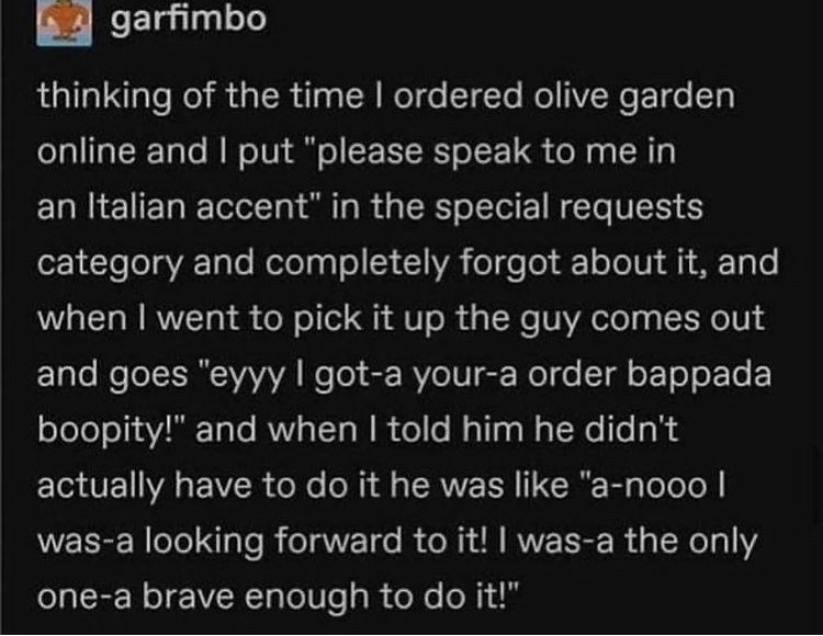 """Font - garfimbo thinking of the time I ordered olive garden online and I put """"please speak to me in an Italian accent"""" in the special requests category and completely forgot about it, and when I went to pick it up the guy comes out and goes """"eyyy I got-a your-a order bappada boopity!"""" and when I told him he didn't actually have to do it he was like """"a-nooo I was-a looking forward to it! I was-a the only one-a brave enough to do it!"""""""