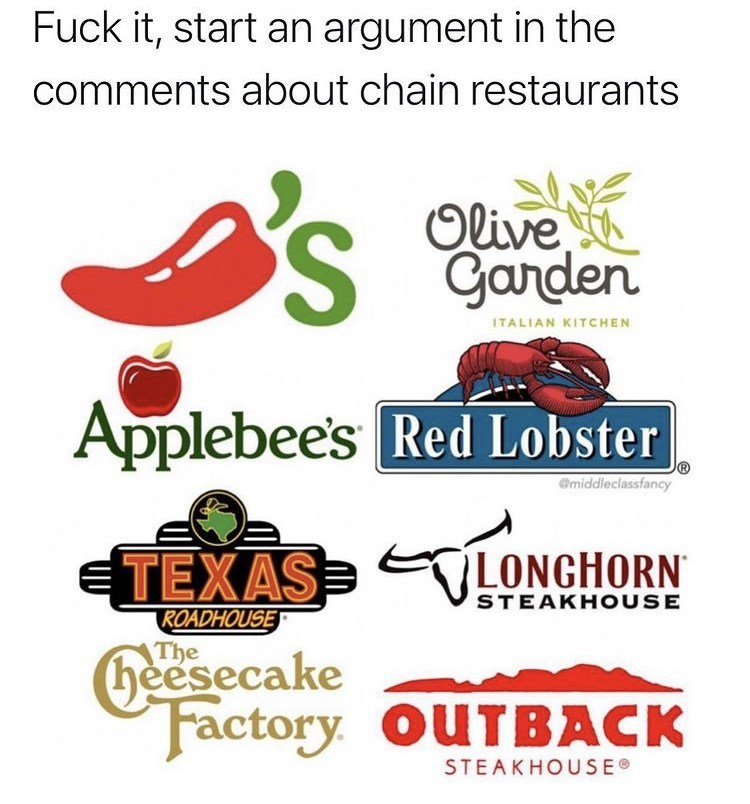 Font - Fuck it, start an argument in the comments about chain restaurants Olive Garden ITALIAN KITCHEN Applebee's Red Lobster @middleclassfancy ETEXAS VLONGHORN STEAKHO USE ROADHOUSE heesecake Factory. OUTBACK STEAKHOUSE