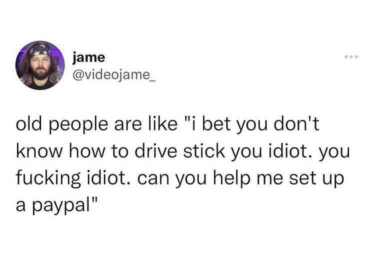 """Font - jame @videojame_ ... old people are like """"i bet you don't know how to drive stick you idiot. you fucking idiot. can you help me set up a paypal"""""""