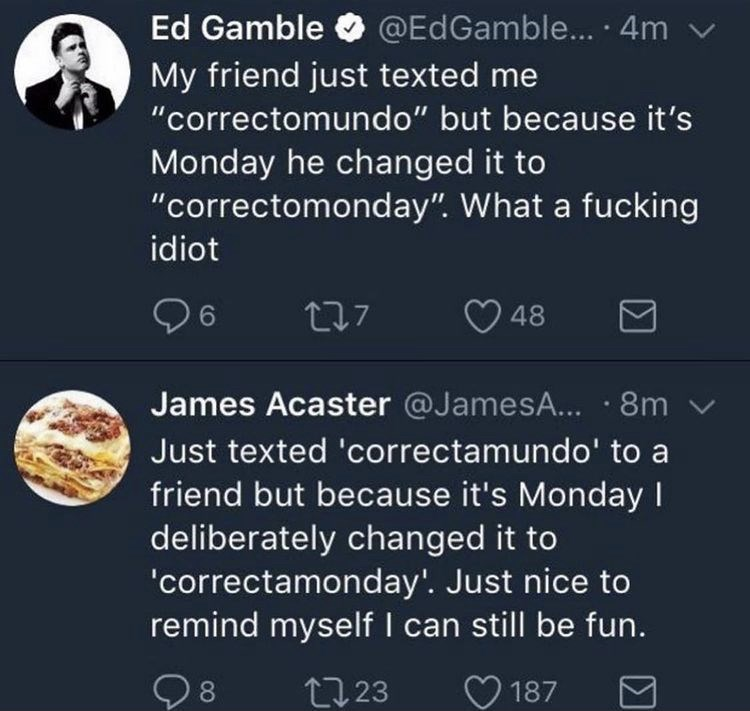 """World - Ed Gamble @EdGamble... · 4m v My friend just texted me """"correctomundo"""" but because it's Monday he changed it to """"correctomonday"""". What a fucking idiot 277 48 James Acaster @JamesA... · 8m v Just texted 'correctamundo' to a friend but because it's Monday I deliberately changed it to 'correctamonday'. Just nice to remind myself I can still be fun. Q8 27 23 187"""