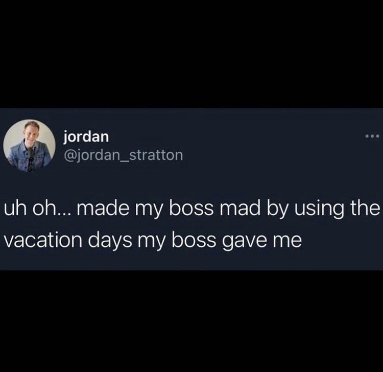 Organism - jordan @jordan_stratton uh oh... made my boss mad by using the vacation dayS my boss gave me