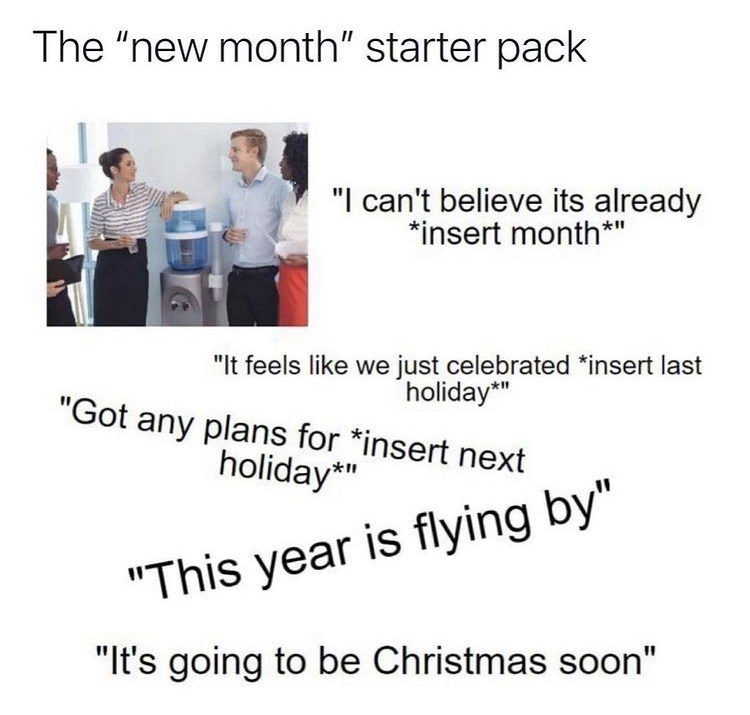 """Sleeve - The """"new month"""" starter pack """"I can't believe its already *insert month*"""" """"It feels like we just celebrated *insert last holiday*"""" """"Got any plans for *insert next holiday*"""" """"This year is flying by"""" """"It's going to be Christmas soon"""""""