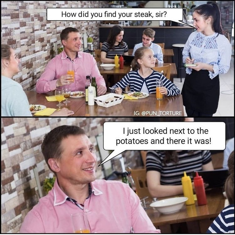 Hair - How did you find your steak, sir? IG: @PUN_TORTURE I just looked next to the potatoes and there it was!