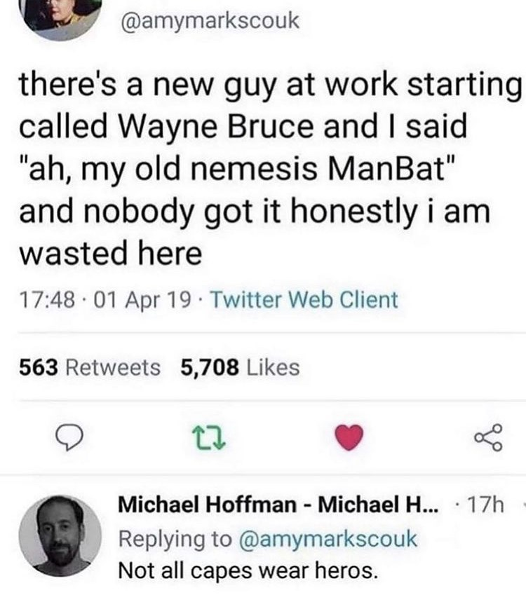 """Font - @amymarkscouk there's a new guy at work starting called Wayne Bruce and I said """"ah, my old nemesis ManBat"""" and nobody got it honestly i am wasted here 17:48 · 01 Apr 19 · Twitter Web Client 563 Retweets 5,708 Likes Michael Hoffman - Michael ... · 17h Replying to @amymarkscouk Not all capes wear heros."""