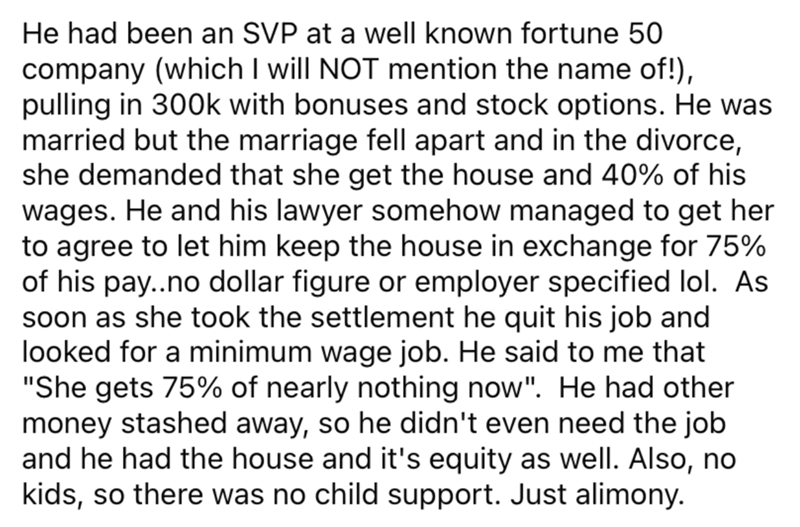 Font - He had been an SVP at a well known fortune 50 company (which I will NOT mention the name of!), pulling in 300k with bonuses and stock options. He was married but the marriage fell apart and in the divorce, she demanded that she get the house and 40% of his wages. He and his lawyer somehow managed to get her to agree to let him keep the house in exchange for 75% of his pay..no dollar figure or employer specified lol. As soon as she took the settlement he quit his job and looked for a minim