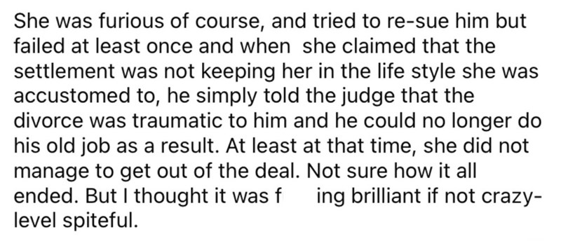 Font - She was furious of course, and tried to re-sue him but failed at least once and when she claimed that the settlement was not keeping her in the life style she was accustomed to, he simply told the judge that the divorce was traumatic to him and he could no longer do his old job as a result. At least at that time, she did not manage to get out of the deal. Not sure how it all ended. But I thought it was f level spiteful. ing brilliant if not crazy-