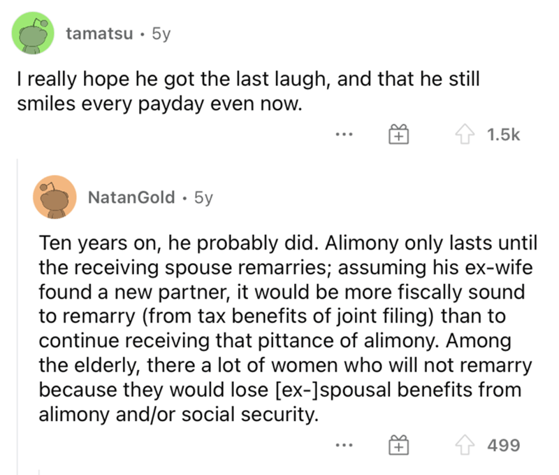 Font - tamatsu · 5y I really hope he got the last laugh, and that he still smiles every payday even now. 1.5k NatanGold · 5y Ten years on, he probably did. Alimony only lasts until the receiving spouse remarries; assuming his ex-wife found a new partner, it would be more fiscally sound to remarry (from tax benefits of joint filing) than to continue receiving that pittance of alimony. Among the elderly, there a lot of women who will not remarry because they would lose [ex-]spousal benefits from a