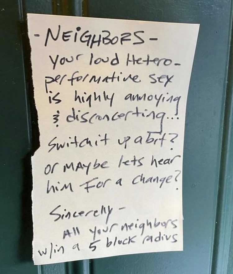 Handwriting - -NEIGHBORS- Your loud Hetero- performative sex lis highly amoying discancerting.. Switchit pabit? or MAYbe lets hear him For a Change? Sincerelly All your neighbors w/in a 5 bluck adivs