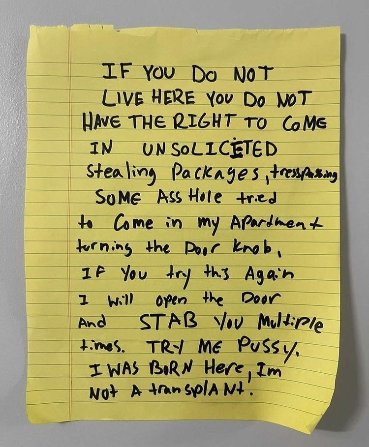 Handwriting - IF YOU DO NOT LIVE HERE You Do NOT HAVE THE RIGHT TO COMG UN SOLICETED Stea ling Packages ,tresspasing So ME ASS Hote tried to Come in my Apardmen t torning the Door knob, 1F You try this Again IN open the Door STAB VOu Muldiple times. TRY ME Pussy, I WAS BORN Here, Im Not A tran splA Nt'. Will And