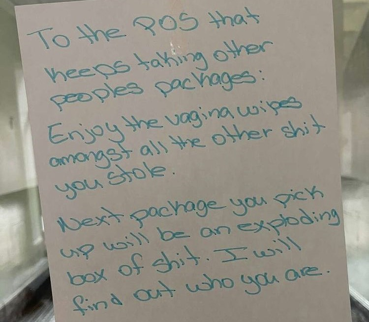 Handwriting - To the POS that heeps taking other peoples packhages: Enjoy the vagina wipes Cmangst als the other shit you Stole. Next pachage you pick up woill be an box of shit.Iwill find out who you are. exploding