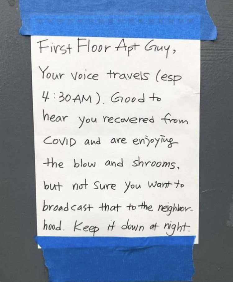 Handwriting - First Floor Apt Guy, Your voice travels (esp 4:30AM). Good to hear you recovered from COVID and are enjoying the blow and shrooms, but not Sure You Want to broad cast that to the neighbor- hood. Keep it down at night.