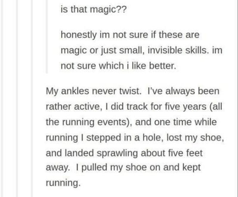 Font - is that magic?? honestly im not sure if these are magic or just small, invisible skills. im not sure which i like better. My ankles never twist. I've always been rather active, I did track for five years (all the running events), and one time while running I stepped in a hole, lost my shoe, and landed sprawling about five feet away. I pulled my shoe on and kept running.