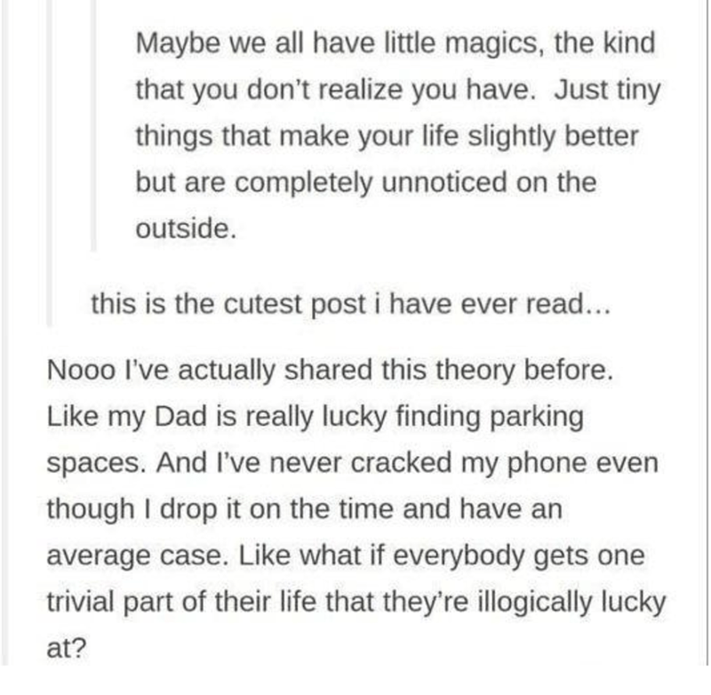 Font - Maybe we all have little magics, the kind that you don't realize you have. Just tiny things that make your life slightly better but are completely unnoticed on the outside. this is the cutest post i have ever read... Nooo l've actually shared this theory before. Like my Dad is really lucky finding parking spaces. And I've never cracked my phone even though I drop it on the time and have an average case. Like what if everybody gets one trivial part of their life that they're illogically lu