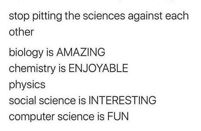 Font - stop pitting the sciences against each other biology is AMAZING chemistry is ENJOYABLE physics social science is INTERESTING computer science is FUN