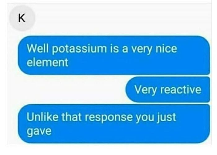 Azure - K Well potassium is a very nice element Very reactive Unlike that response you just gave