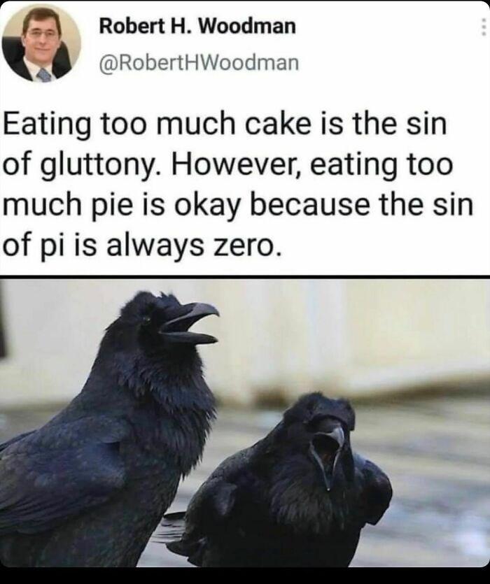 Bird - Robert H. Woodman @RobertHWoodman Eating too much cake is the sin of gluttony. However, eating too much pie is okay because the sin of pi is always zero. ...