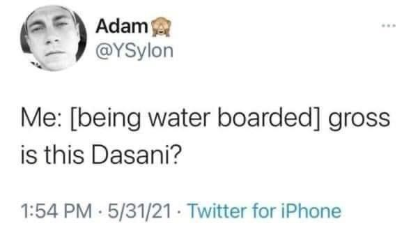 Nose - Adam @YSylon ... Me: [being water boarded] gross is this Dasani? 1:54 PM 5/31/21 Twitter for iPhone