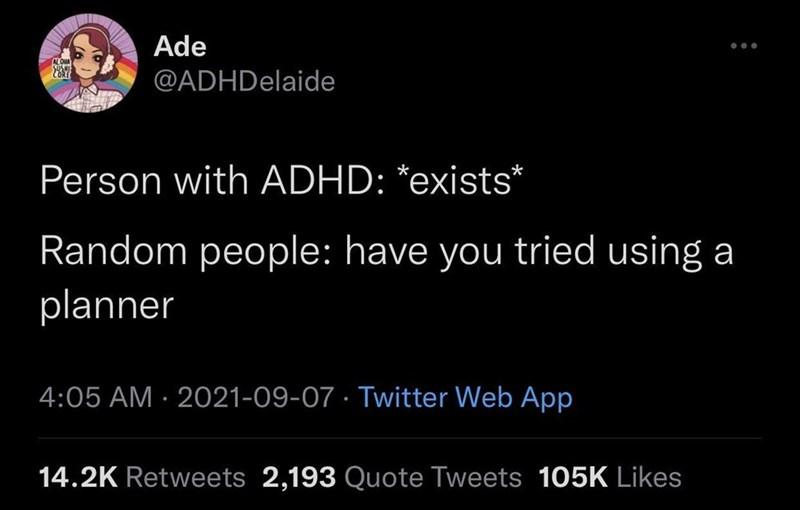 Font - Ade ALONA @ADHDelaide Person with ADHD: *exists* Random people: have you tried using a planner 4:05 AM · 2021-09-07 · Twitter Web App 14.2K Retweets 2,193 Quote Tweets 105K Likes