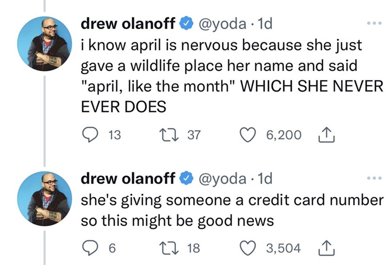 """Organism - drew olanoff O @yoda · 1d i know april is nervous because she just gave a wildlife place her name and said """"april, like the month"""" WHICH SHE NEVER ... EVER DOES O 13 27 37 6,200 1 drew olanoff O @yoda · 1d she's giving someone a credit card number so this might be good news 27 18 3,504 1"""