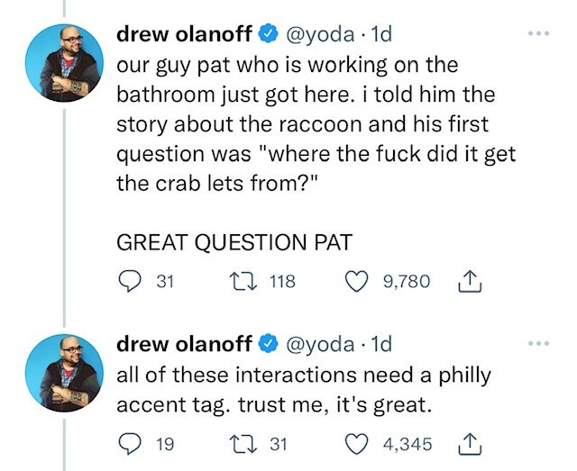 """Blue - @yoda · 1d our guy pat who is working on the bathroom just got here. i told him the story about the raccoon and his first question was """"where the fuck did it get drew olanoff ... the crab lets from?"""" GREAT QUESTION PAT 31 t7 118 9,780 drew olanoff all of these interactions need a philly O @yoda · 1d accent tag. trust me, it's great. 19 27 31 4,345"""