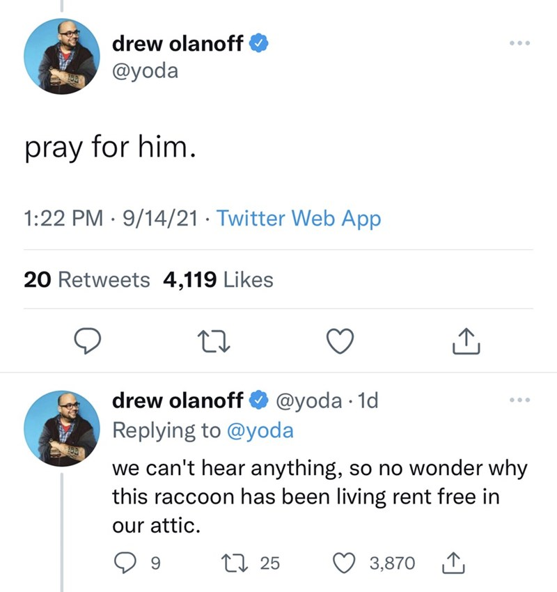 Product - drew olanoff ... @yoda pray for him. 1:22 PM · 9/14/21 · Twitter Web App 20 Retweets 4,119 Likes drew olanoff O @yoda · 1d ... Replying to @yoda we can't hear anything, so no wonder why this raccoon has been living rent free in our attic. 9 27 25 3,870 1