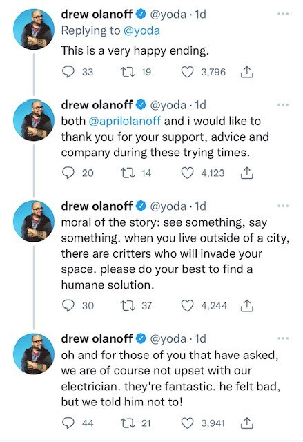 Blue - drew olanoff O @yoda 1d ... Replying to @yoda This is a very happy ending. 33 27 19 3,796 1 drew olanoff O @yoda - 1d both @aprilolanoff and i would like to thank you for your support, advice and company during these trying times. 20 27 14 4,123 1 drew olanoff O @yoda 1d moral of the story: see something, say something. when you live outside of a city, there are critters who will invade your space. please do your best to find a humane solution. 30 27 37 4,244 1 drew olanoff @yoda 1d oh an