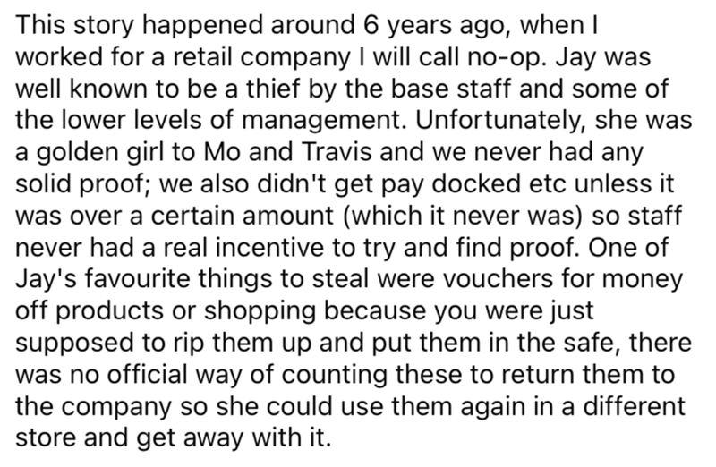 Font - This story happened around 6 years ago, when I worked for a retail company I will call no-op. Jay was well known to be a thief by the base staff and some of the lower levels of management. Unfortunately, she was a golden girl to Mo and Travis and we never had any solid proof; we also didn't get pay docked etc unless it was over a certain amount (which it never was) so staff never had a real incentive to try and find proof. One of Jay's favourite things to steal were vouchers for money off