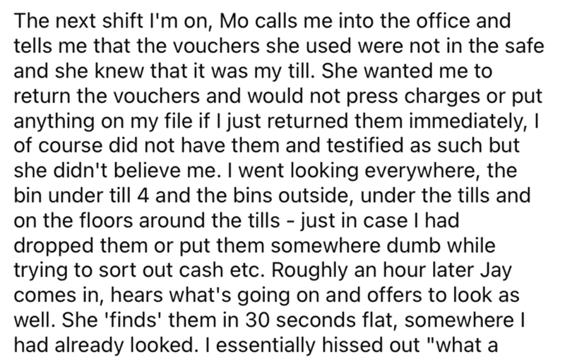 Font - The next shift I'm on, Mo calls me into the office and tells me that the vouchers she used were not in the safe and she knew that it was my till. She wanted me to return the vouchers and would not press charges or put anything on my file if I just returned them immediately, I of course did not have them and testified as such but she didn't believe me. I went looking everywhere, the bin under till 4 and the bins outside, under the tills and on the floors around the tills - just in case I h