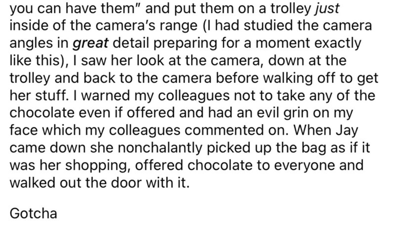 """Font - you can have them"""" and put them on a trolley just inside of the camera's range (I had studied the camera angles in great detail preparing for a moment exactly like this), I saw her look at the camera, down at the trolley and back to the camera before walking off to get her stuff. I warned my colleagues not to take any of the chocolate even if offered and had an evil grin on my face which my colleagues commented on. When Jay came down she nonchalantly picked up the bag as if it was her sho"""