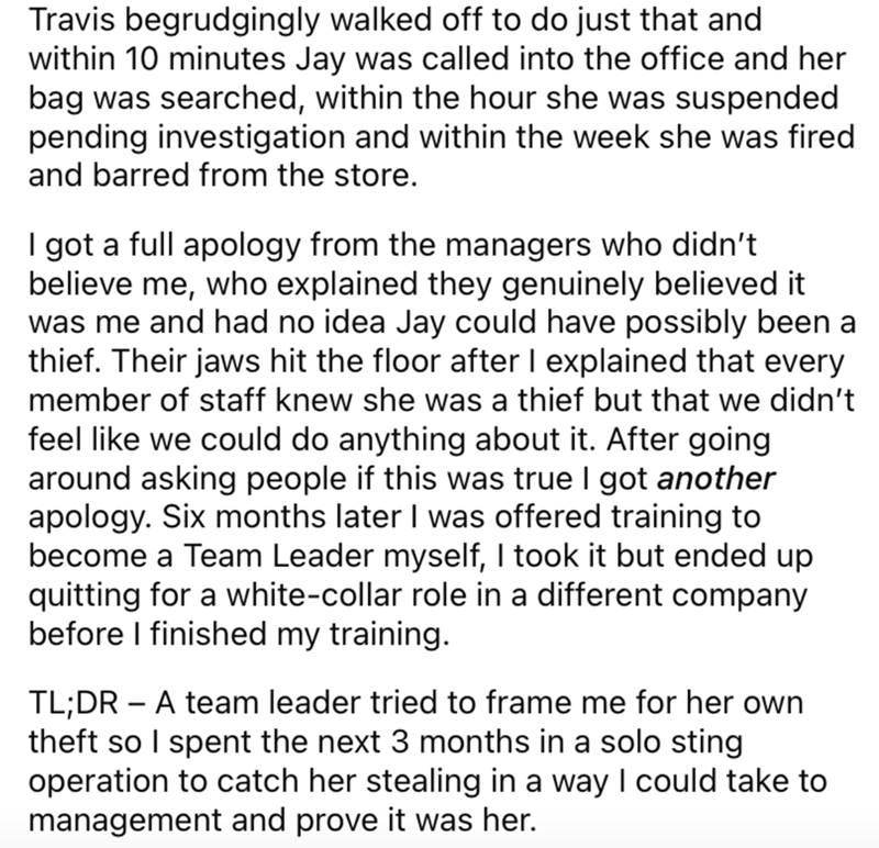 Font - Travis begrudgingly walked off to do just that and within 10 minutes Jay was called into the office and her bag was searched, within the hour she was suspended pending investigation and within the week she was fired and barred from the store. I got a full apology from the managers who didn't believe me, who explained they genuinely believed it was me and had no idea Jay could have possibly been a thief. Their jaws hit the floor after I explained that every member of staff knew she was a t
