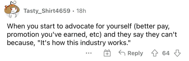 """Rectangle - Tasty_Shirt4659 · 18h When you start to advocate for yourself (better pay, promotion you've earned, etc) and they say they can't because, """"It's how this industry works."""" O 6 Reply ↑ 64 ..."""