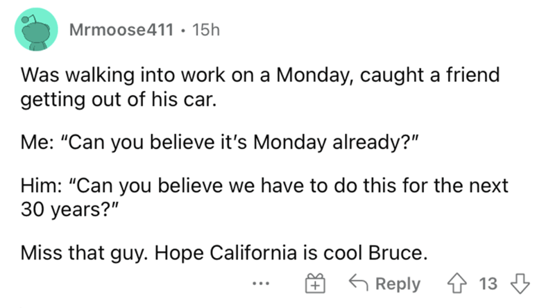 """Font - Mrmoose411 • 15h Was walking into work on a Monday, caught a friend getting out of his car. Me: """"Can you believe it's Monday already?"""" Him: """"Can you believe we have to do this for the next 30 years?"""" Miss that guy. Hope California is cool Bruce. G Reply 1 13 3"""