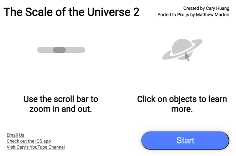 Product - The Scale of the Universe 2 Created by Cary Huang Ported to Pixi.js by Matthew Martori Use the scroll bar to zoom in and out. Click on objects to learn more. Email Us Check out the iOS app Visit Cary's YouTube Channel Start
