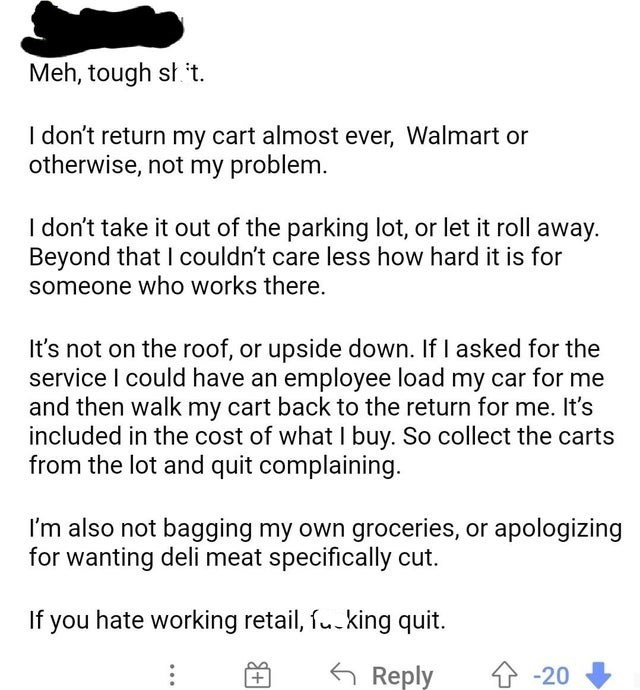 Black - Meh, tough sł t. I don't return my cart almost ever, Walmart or otherwise, not my problem. I don't take it out of the parking lot, or let it roll away. Beyond that I couldn't care less how hard it is for someone who works there. It's not on the roof, or upside down. If I asked for the service I could have an employee load my car for me and then walk my cart back to the return for me. It's included in the cost of what I buy. So collect the carts from the lot and quit complaining. I'm also