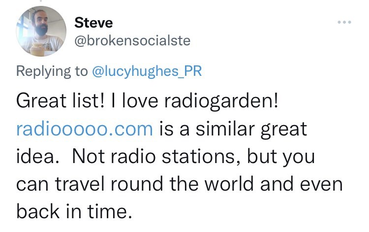 Font - Steve @brokensocialste Replying to @lucyhughes_PR Great list! I love radiogarden! radiooooo.com is a similar great idea. Not radio stations, but you can travel round the world and even back in time.