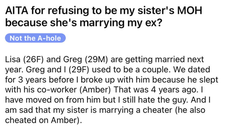 Font - AITA for refusing to be my sister's MOH because she's marrying my ex? Not the A-hole Lisa (26F) and Greg (29M) are getting married next year. Greg and I (29F) used to be a couple. We dated for 3 years before I broke up with him because he slept with his co-worker (Amber) That was 4 years ago. I have moved on from him but I still hate the guy. And I am sad that my sister is marrying a cheater (he also cheated on Amber).