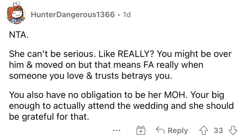 Font - HunterDangerous1366 · 1d NTA. She can't be serious. Like REALLY? You might be over him & moved on but that means FA really when someone you love & trusts betrays you. You also have no obligation to be her MOH. Your big enough to actually attend the wedding and she should be grateful for that. G Reply 4 33 3 ...