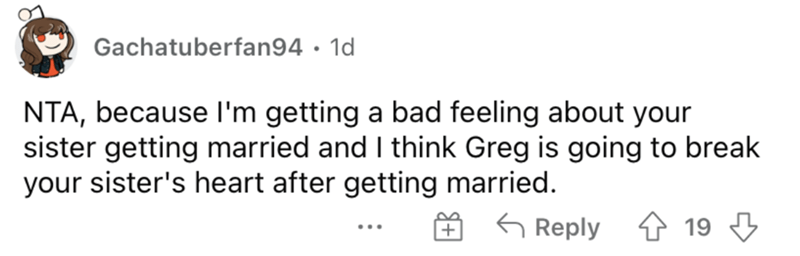 Handwriting - Gachatuberfan94 · 1d NTA, because l'm getting a bad feeling about your sister getting married and I think Greg is going to break your sister's heart after getting married. É 6 Reply ↑ 19 3 + ...