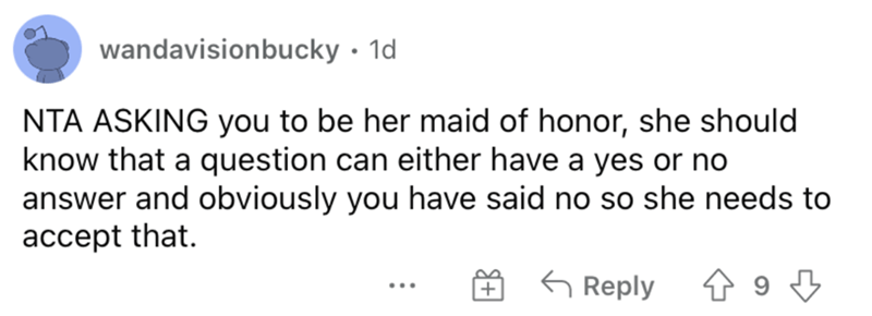 Rectangle - wandavisionbucky · 1d NTA ASKING you to be her maid of honor, she should know that a question can either have a yes or no answer and obviously you have said no so she needs to accept that. G Reply ...