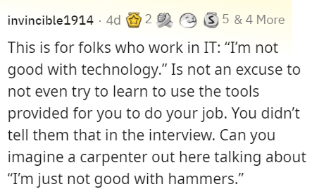 """Organism - invincible1914 4d O 2 e 3 5 & 4 More This is for folks who work in IT: """"I'm not good with technology."""" Is not an excuse to not even try to learn to use the tools provided for you to do your job. You didn't tell them that in the interview. Can you imagine a carpenter out here talking about """"I'm just not good with hammers."""""""