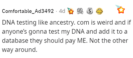 Smile - Comfortable_Ad3492 - 4d DNA testing like ancestry. com is weird and if anyone's gonna test my DNA and add it to a database they should pay ME. Not the other way around.