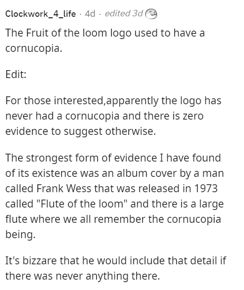 """Font - Clockwork_4_life · 4d - edited 3de The Fruit of the loom logo used to have a cornucopia. Edit: For those interested,apparently the logo has never had a cornucopia and there is zero evidence to suggest otherwise. The strongest form of evidence I have found of its existence was an album cover by a man called Frank Wess that was released in 1973 called """"Flute of the loom"""" and there is a large flute where we all remember the cornucopia being. It's bizzare that he would include that detail if"""